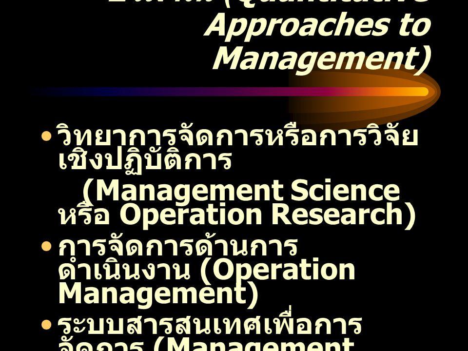การศึกษาการจัดการเชิง ปริมาณ (Quantitative Approaches to Management) วิทยาการจัดการหรือการวิจัย เชิงปฏิบัติการ (Management Science หรือ Operation Rese