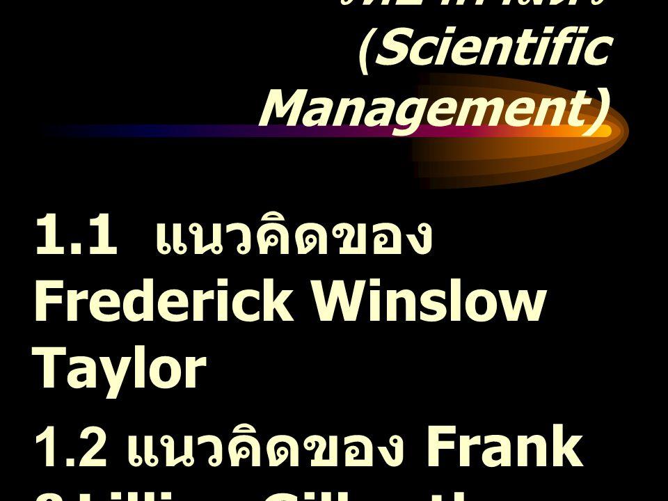 การจัดการเชิง วิทยาศาสตร์ (Scientific Management) 1.1 แนวคิดของ Frederick Winslow Taylor 1.2 แนวคิดของ Frank &Lillian Gilbreth