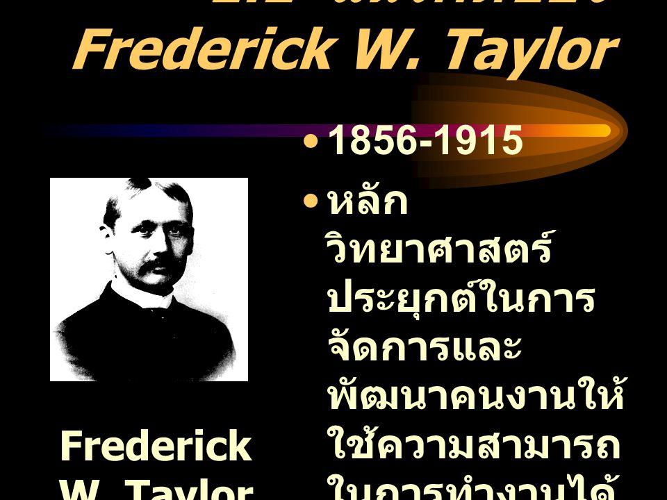 1.1 แนวคิดของ Frederick W. Taylor 1856-1915 หลัก วิทยาศาสตร์ ประยุกต์ในการ จัดการและ พัฒนาคนงานให้ ใช้ความสามารถ ในการทำงานได้ อย่างสูงสุด เพื่อ สร้าง