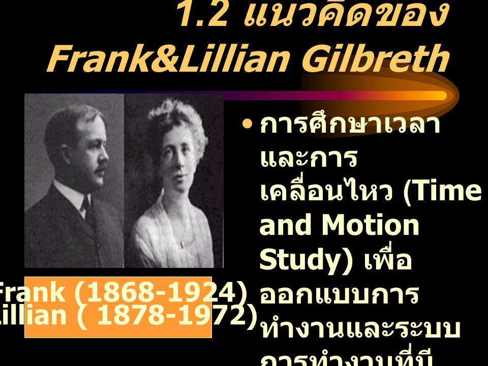 1.2 แนวคิดของ Frank&Lillian Gilbreth การศึกษาเวลา และการ เคลื่อนไหว (Time and Motion Study) เพื่อ ออกแบบการ ทำงานและระบบ การทำงานที่มี ประสิทธิภาพ กำห
