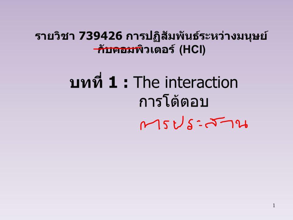 12 การโต้ตอบ ในระบบคอมพิวเตอร์ดั้งเดิมจะมีการจัดลำดับการทำงาน ขึ้นอยู่กับความพร้อมของระบบคอมพิวเตอร์ การโต้ตอบแบบ WIMP ผู้ใช้จะเป็นผู้เลือกว่าจะเริ่มต้น การทำงานรูปแบบใด ภายใต้ทางเลือกหลากหลาย รูปแบบ ควรถูกออกแบบเพื่อให้รองรับการทำงานที่ผิดพลาด หาก ผู้ใช้รู้ถึงข้อมูลนี้ก็จะสามารถแก้ไขได้ทันท่วงที