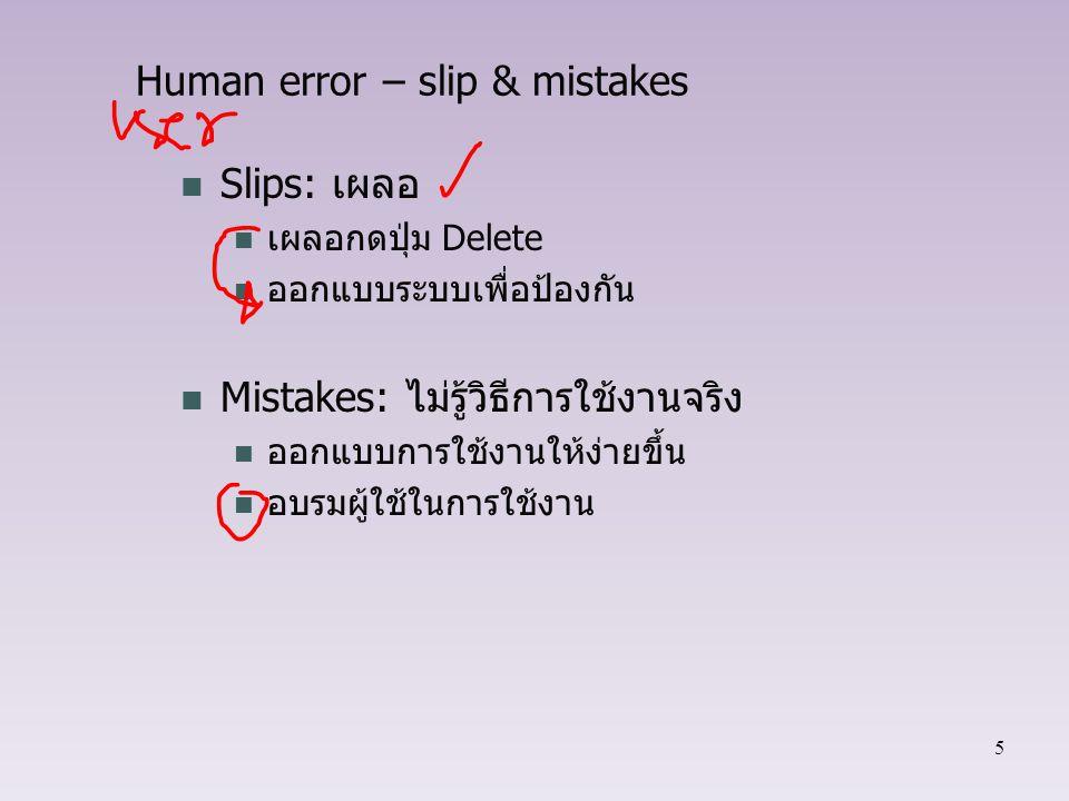 5 Human error – slip & mistakes Slips: เผลอ เผลอกดปุ่ม Delete ออกแบบระบบเพื่อป้องกัน Mistakes: ไม่รู้วิธีการใช้งานจริง ออกแบบการใช้งานให้ง่ายขึ้น อบรม