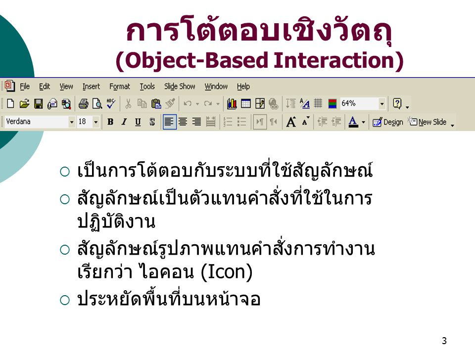 3 การโต้ตอบเชิงวัตถุ (Object-Based Interaction)  เป็นการโต้ตอบกับระบบที่ใช้สัญลักษณ์  สัญลักษณ์เป็นตัวแทนคำสั่งที่ใช้ในการ ปฏิบัติงาน  สัญลักษณ์รูปภาพแทนคำสั่งการทำงาน เรียกว่า ไอคอน (Icon)  ประหยัดพื้นที่บนหน้าจอ