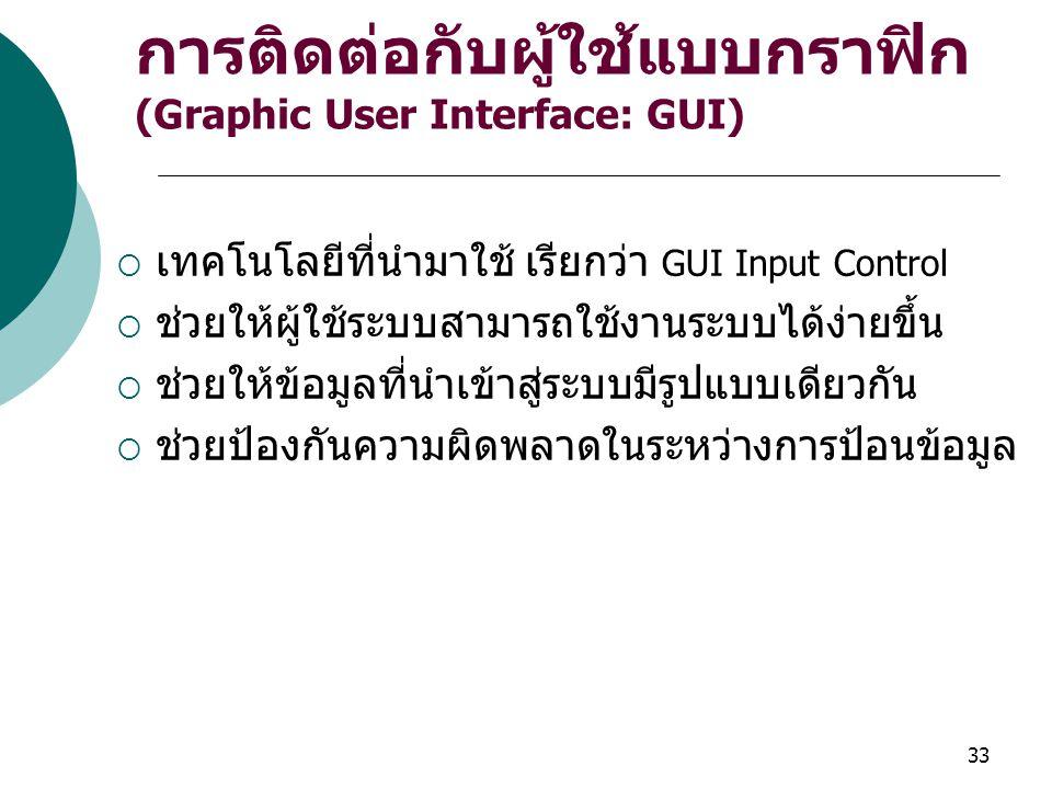 33 การติดต่อกับผู้ใช้แบบกราฟิก (Graphic User Interface: GUI)  เทคโนโลยีที่นำมาใช้ เรียกว่า GUI Input Control  ช่วยให้ผู้ใช้ระบบสามารถใช้งานระบบได้ง่ายขึ้น  ช่วยให้ข้อมูลที่นำเข้าสู่ระบบมีรูปแบบเดียวกัน  ช่วยป้องกันความผิดพลาดในระหว่างการป้อนข้อมูล