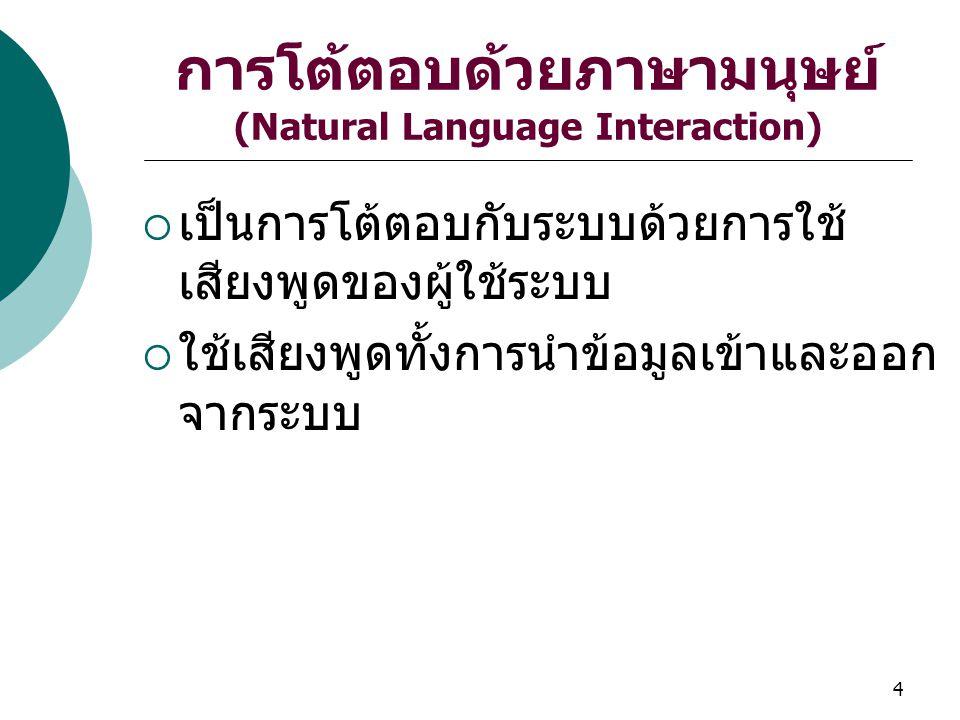 4 การโต้ตอบด้วยภาษามนุษย์ (Natural Language Interaction)  เป็นการโต้ตอบกับระบบด้วยการใช้ เสียงพูดของผู้ใช้ระบบ  ใช้เสียงพูดทั้งการนำข้อมูลเข้าและออก จากระบบ