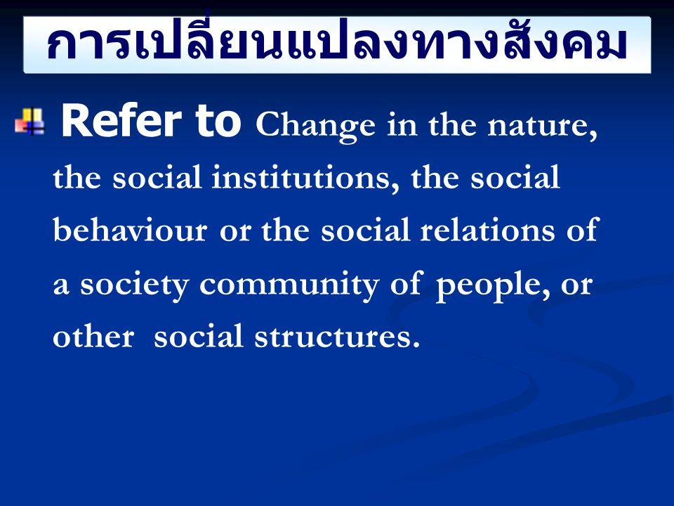 การเปลี่ยนแปลงทางสังคม ความหมาย การเปลี่ยนรูปแบบของ โครงสร้างทางสังคม และพฤติกรรมทางสังคม ความสัมพันธ์ทาง สังคม ทั้งทางบวกและลบ