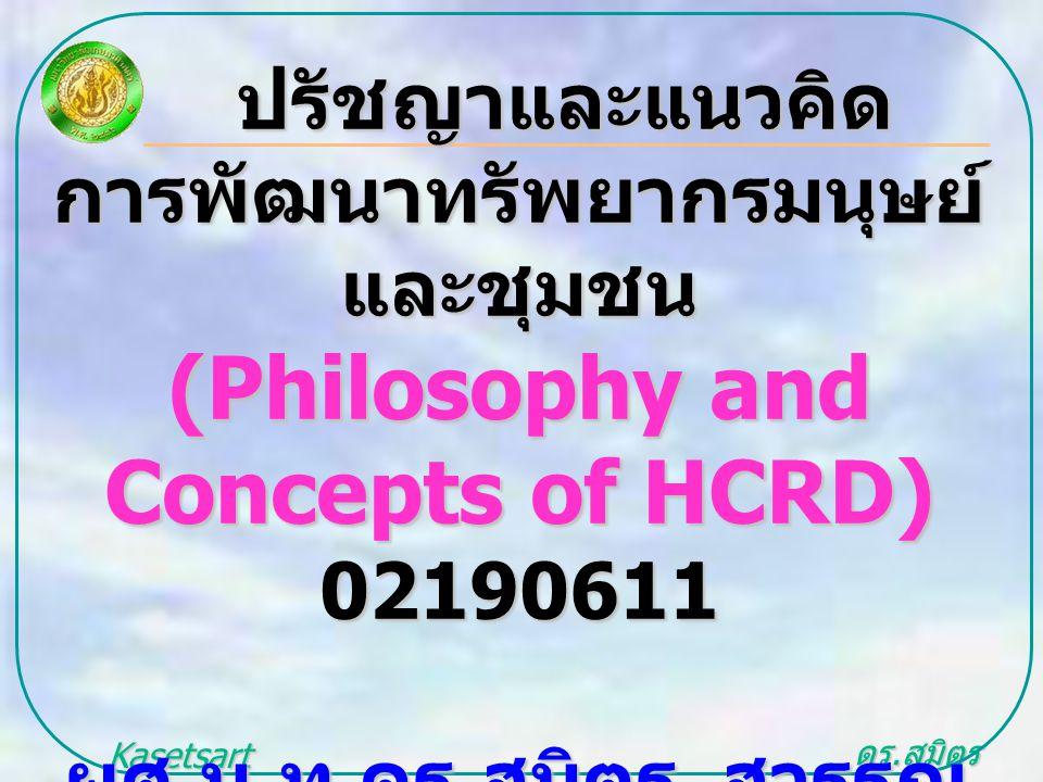 ดร. สุมิตร สุวรรณ.. Kasetsart University ปรัชญาและแนวคิด ปรัชญาและแนวคิด การพัฒนาทรัพยากรมนุษย์ และชุมชน (Philosophy and Concepts of HCRD) 02190611 ผศ