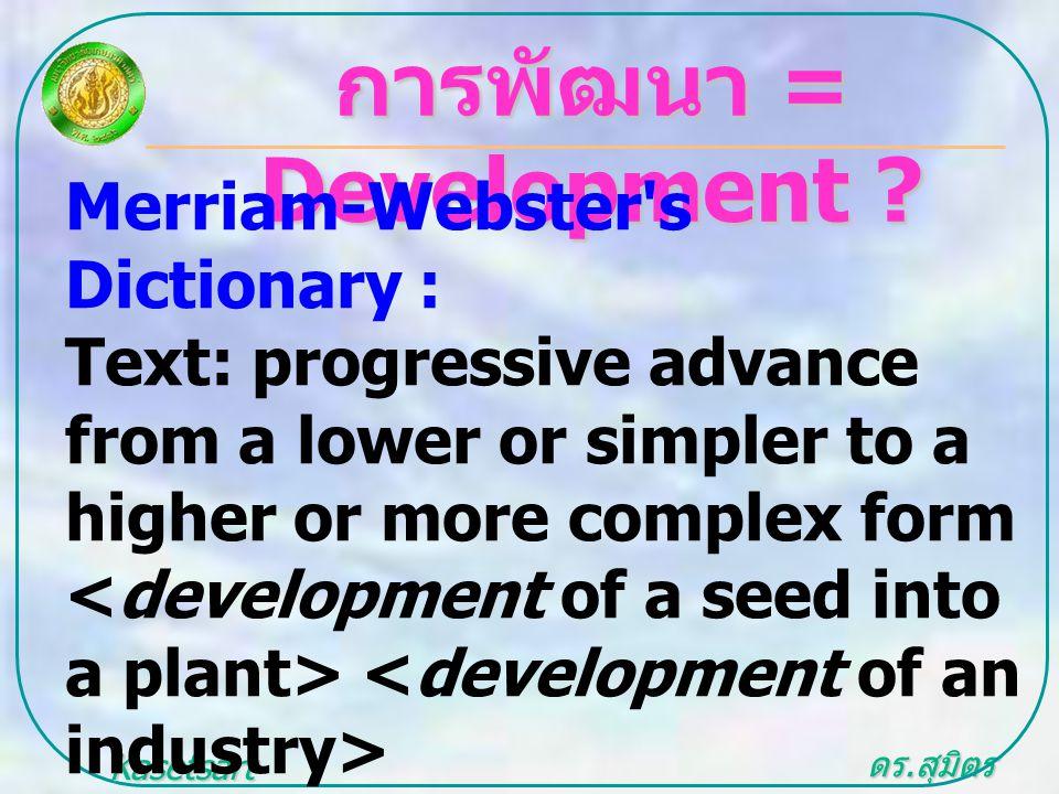 ดร. สุมิตร สุวรรณ.. Kasetsart University การพัฒนา = Development ? Merriam-Webster's Dictionary : Text: progressive advance from a lower or simpler to