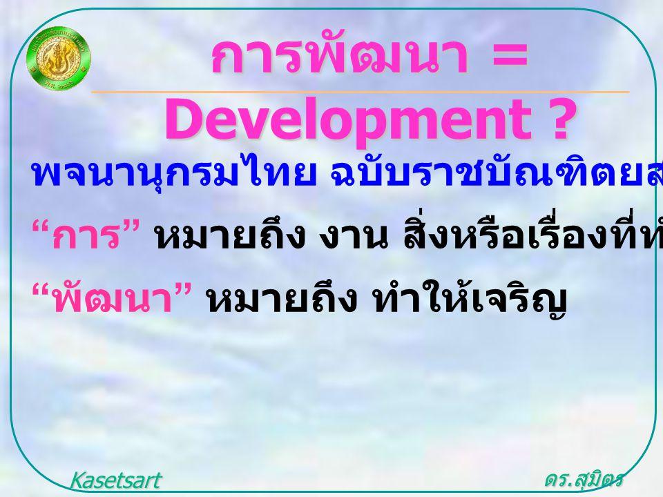 """ดร. สุมิตร สุวรรณ.. Kasetsart University การพัฒนา = Development ? พจนานุกรมไทย ฉบับราชบัณฑิตยสถาน พ. ศ.2542 """" การ """" หมายถึง งาน สิ่งหรือเรื่องที่ทำ """""""