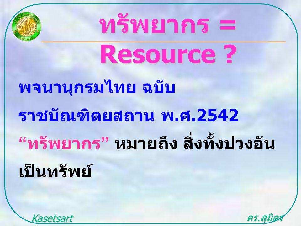 """ดร. สุมิตร สุวรรณ.. Kasetsart University ทรัพยากร = Resource ? พจนานุกรมไทย ฉบับ ราชบัณฑิตยสถาน พ. ศ.2542 """" ทรัพยากร """" หมายถึง สิ่งทั้งปวงอัน เป็นทรัพ"""