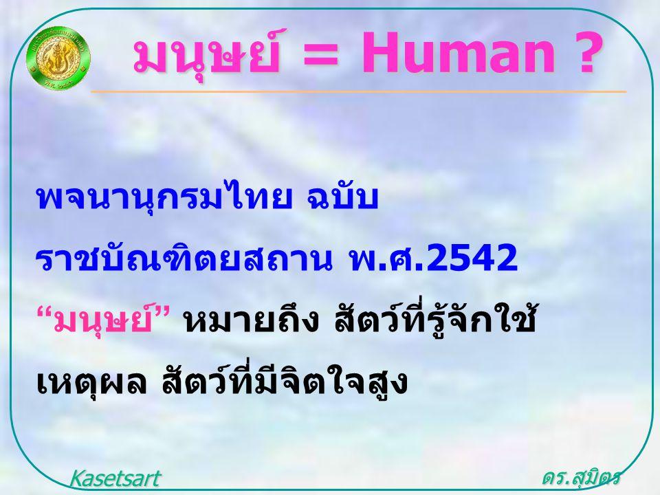 """ดร. สุมิตร สุวรรณ.. Kasetsart University มนุษย์ = Human ? พจนานุกรมไทย ฉบับ ราชบัณฑิตยสถาน พ. ศ.2542 """" มนุษย์ """" หมายถึง สัตว์ที่รู้จักใช้ เหตุผล สัตว์"""