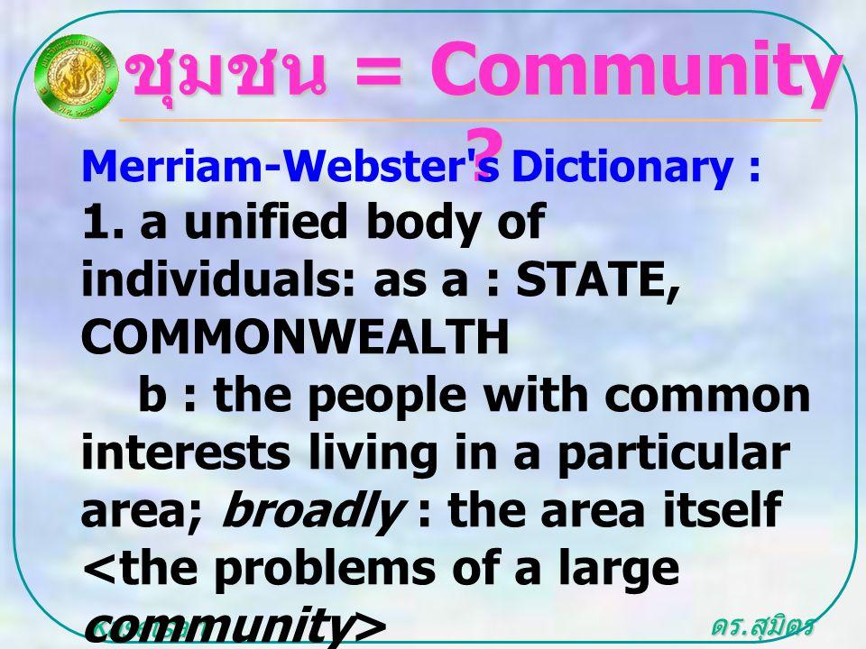 ดร. สุมิตร สุวรรณ.. Kasetsart University ชุมชน = Community ? Merriam-Webster's Dictionary : 1. a unified body of individuals: as a : STATE, COMMONWEAL