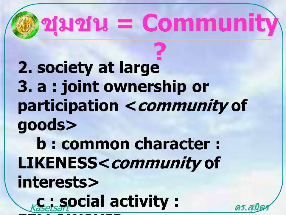 ดร. สุมิตร สุวรรณ.. Kasetsart University ชุมชน = Community ? 2. society at large 3. a : joint ownership or participation b : common character : LIKENE