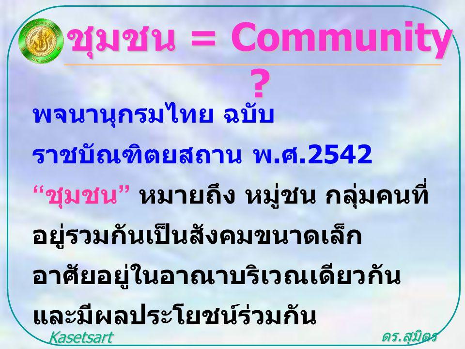 """ดร. สุมิตร สุวรรณ.. Kasetsart University ชุมชน = Community ? พจนานุกรมไทย ฉบับ ราชบัณฑิตยสถาน พ. ศ.2542 """" ชุมชน """" หมายถึง หมู่ชน กลุ่มคนที่ อยู่รวมกัน"""