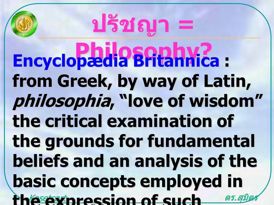 """ดร. สุมิตร สุวรรณ.. Kasetsart University ปรัชญา = Philosophy? Encyclopædia Britannica : from Greek, by way of Latin, philosophia, """"love of wisdom"""" the"""