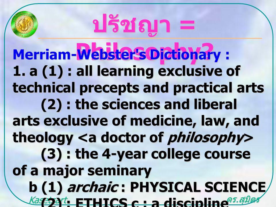 ดร. สุมิตร สุวรรณ.. Kasetsart University ปรัชญา = Philosophy? Merriam-Webster's Dictionary : 1. a (1) : all learning exclusive of technical precepts a