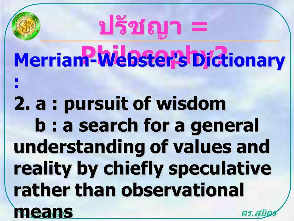 ดร. สุมิตร สุวรรณ.. Kasetsart University ปรัชญา = Philosophy? Merriam-Webster's Dictionary : 2. a : pursuit of wisdom b : a search for a general under
