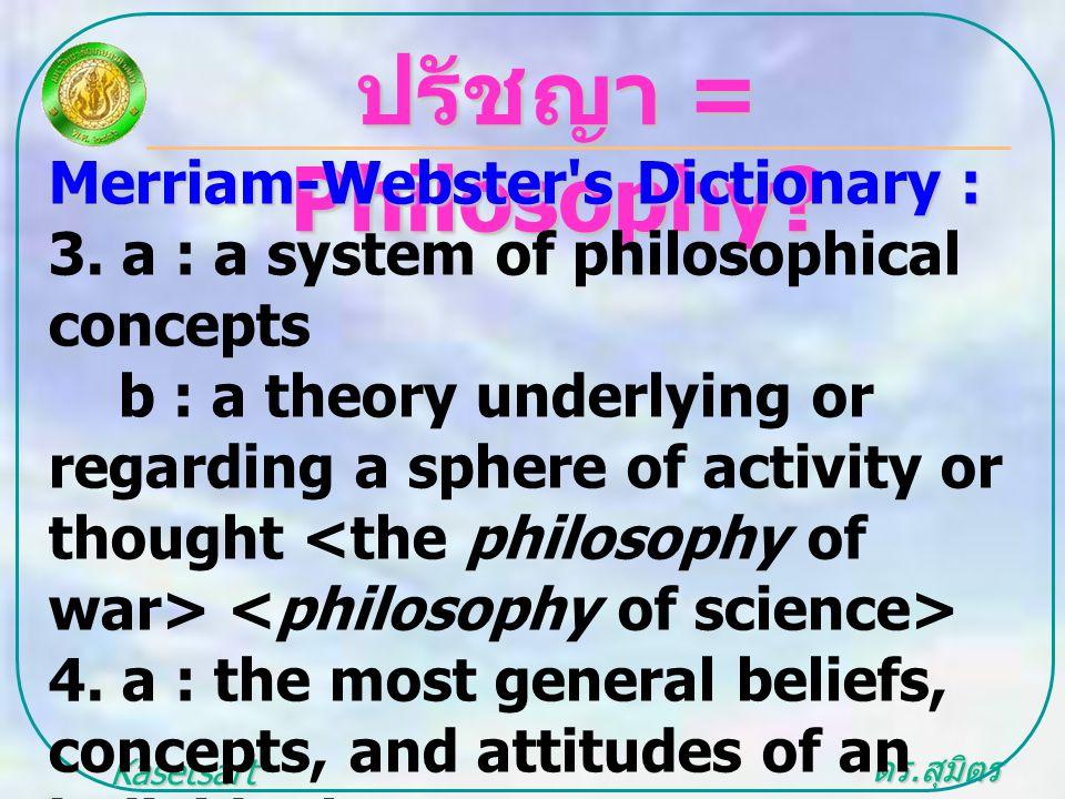 ดร. สุมิตร สุวรรณ.. Kasetsart University ปรัชญา = Philosophy? Merriam-Webster's Dictionary : 3. a : a system of philosophical concepts b : a theory un