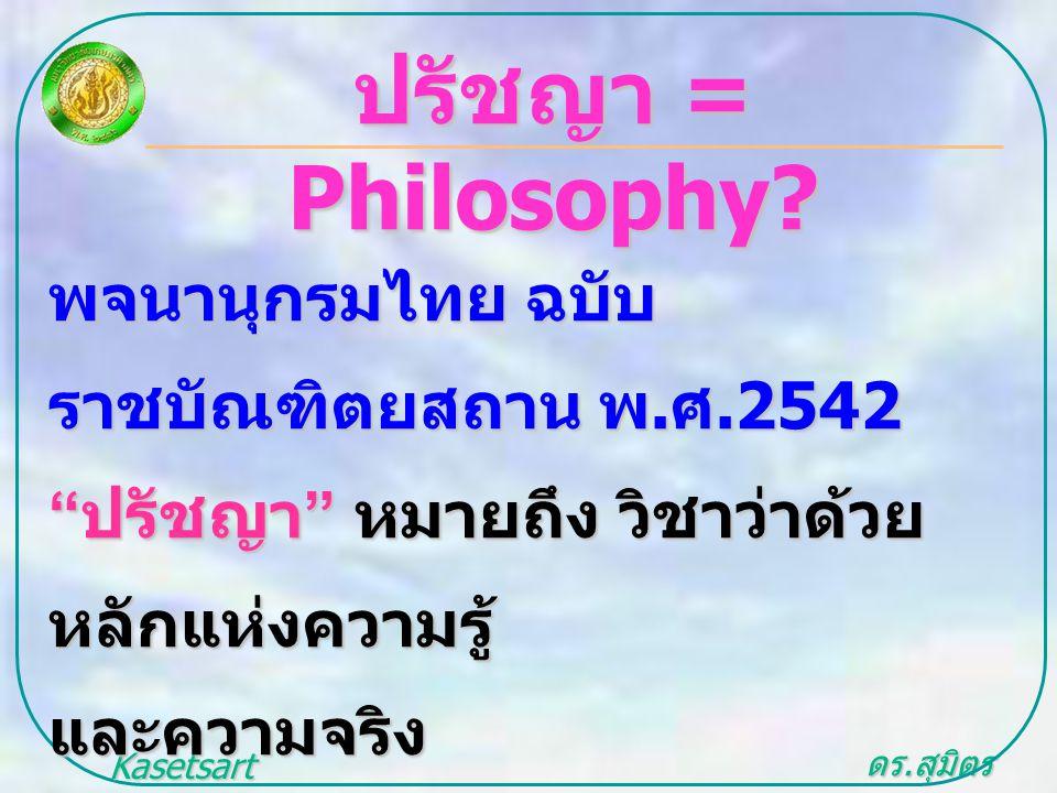 """ดร. สุมิตร สุวรรณ.. Kasetsart University ปรัชญา = Philosophy? พจนานุกรมไทย ฉบับ ราชบัณฑิตยสถาน พ. ศ.2542 """" ปรัชญา """" หมายถึง วิชาว่าด้วย หลักแห่งความรู"""