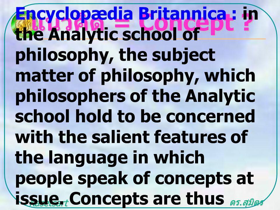 ดร. สุมิตร สุวรรณ.. Kasetsart University แนวคิด = Concept ? Encyclopædia Britannica : in the Analytic school of philosophy, the subject matter of phil