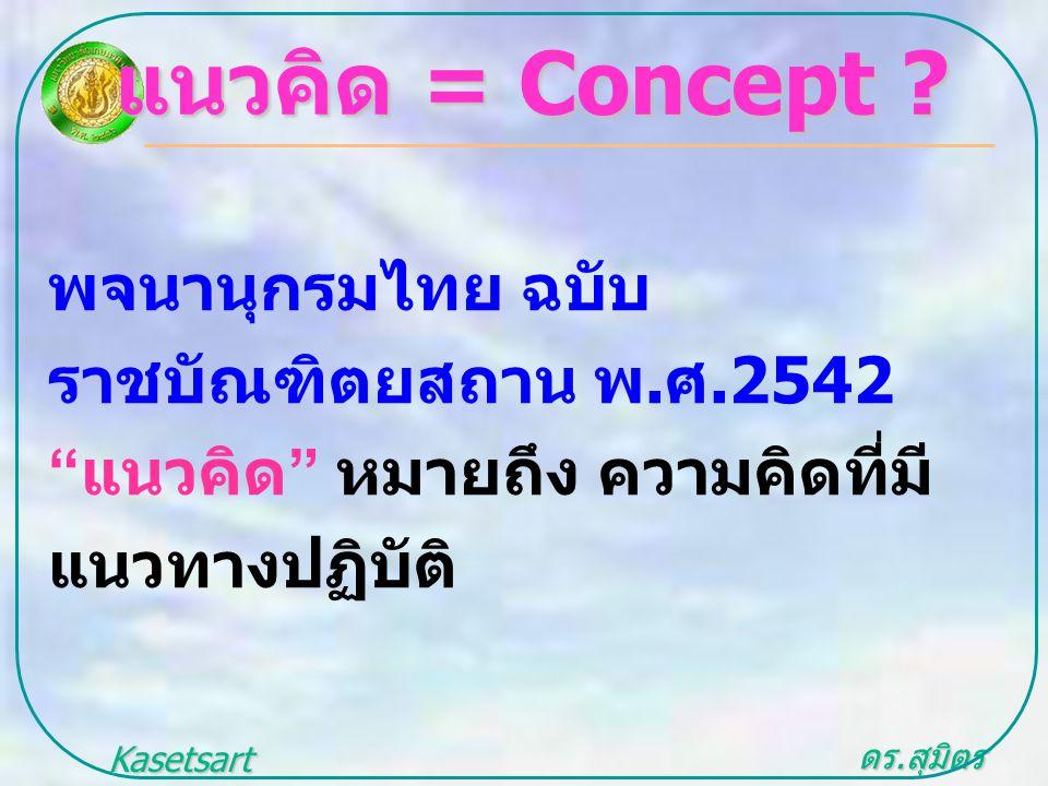 """ดร. สุมิตร สุวรรณ.. Kasetsart University แนวคิด = Concept ? พจนานุกรมไทย ฉบับ ราชบัณฑิตยสถาน พ. ศ.2542 """" แนวคิด """" หมายถึง ความคิดที่มี แนวทางปฏิบัติ"""