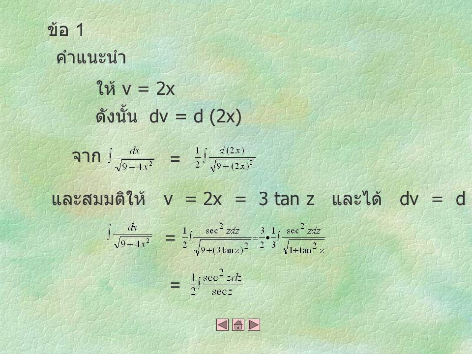 คำแนะนำ ให้ v = 2x ดังนั้น dv = d (2x) จาก = และสมมติให้ v = 2x = 3 tan z และได้ dv = d (2x) = 3 sec 2 z dz = = ข้อ 1