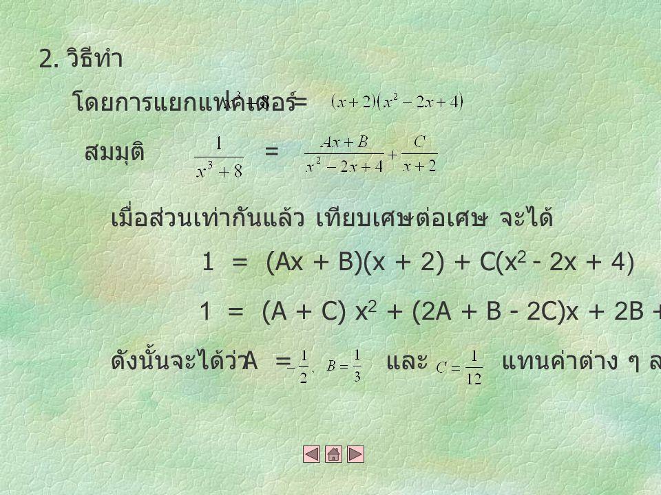 วิธีทำ โดยการแยกแฟคเตอร์ สมมุติ เมื่อส่วนเท่ากันแล้ว เทียบเศษต่อเศษ จะได้ 1 = (Ax + B)(x + 2) + C(x 2 - 2x + 4) 1 = (A + C) x 2 + (2A + B - 2C)x + 2B +4C ดังนั้นจะได้ว่า A = และแทนค่าต่าง ๆ ลงไป = = 2.