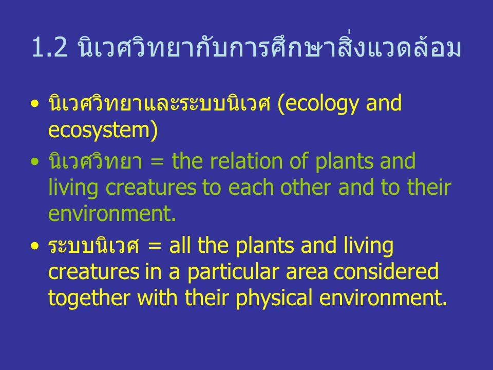 1.2 นิเวศวิทยากับการศึกษาสิ่งแวดล้อม นิเวศวิทยาและระบบนิเวศ (ecology and ecosystem) นิเวศวิทยา = the relation of plants and living creatures to each other and to their environment.