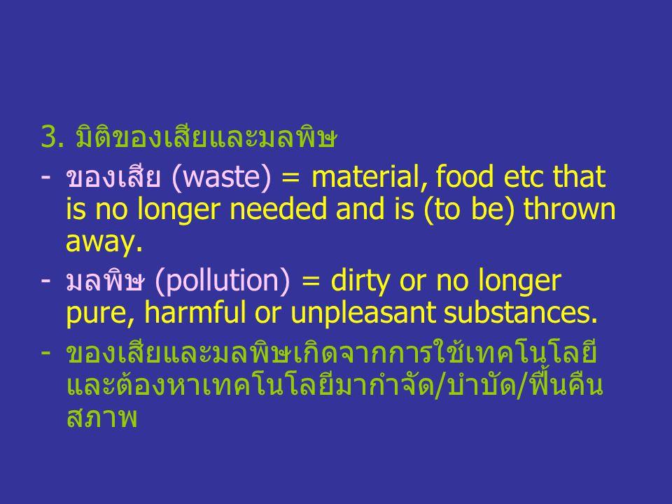 3. มิติของเสียและมลพิษ -ของเสีย (waste) = material, food etc that is no longer needed and is (to be) thrown away. -มลพิษ (pollution) = dirty or no lon