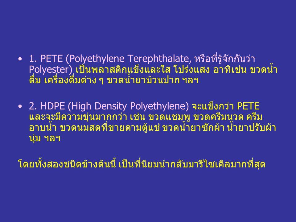1. PETE (Polyethylene Terephthalate, หรือที่รู้จักกันว่า Polyester) เป็นพลาสติกแข็งและใส โปร่งแสง อาทิเช่น ขวดน้ำ ดื่ม เครื่องดื่มต่าง ๆ ขวดน้ำยาบ้วนป