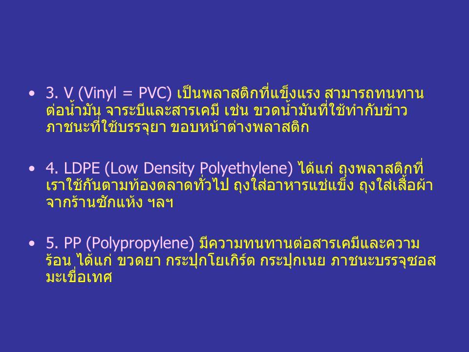 3. V (Vinyl = PVC) เป็นพลาสติกที่แข็งแรง สามารถทนทาน ต่อน้ำมัน จาระบีและสารเคมี เช่น ขวดน้ำมันที่ใช้ทำกับข้าว ภาชนะที่ใช้บรรจุยา ขอบหน้าต่างพลาสติก 4.
