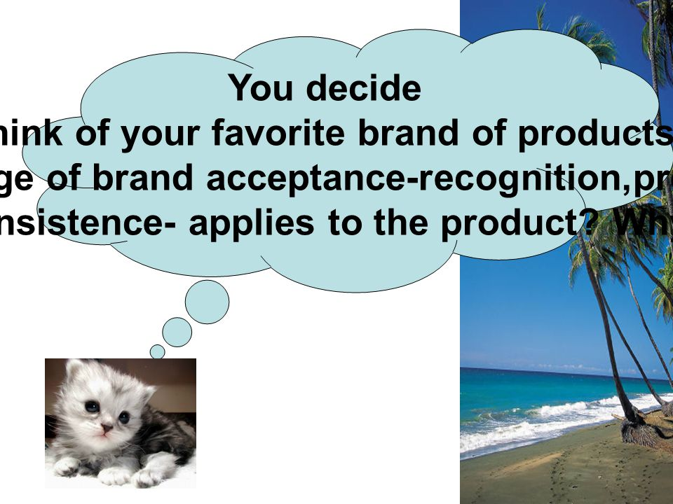 You decide Think of your favorite brand of products. Which stage of brand acceptance-recognition,preference, or insistence- applies to the product? Wh