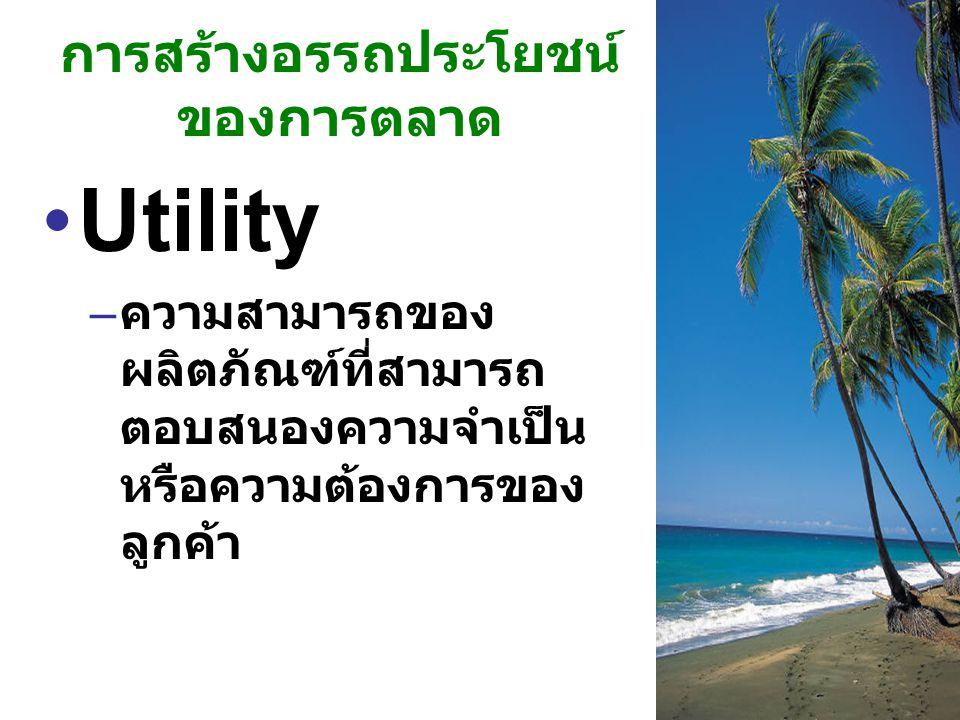 Utility อรรถประโยชน์ Form utility Place utility Time utility Possession utility Image utility