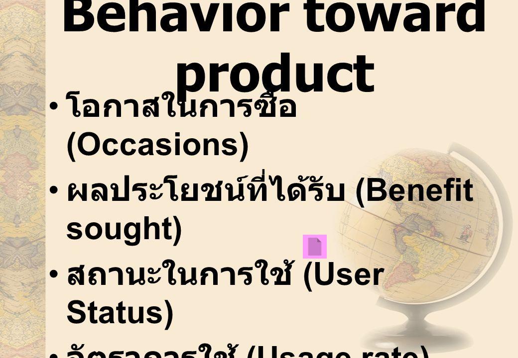 Behavior toward product โอกาสในการซื้อ (Occasions) ผลประโยชน์ที่ได้รับ (Benefit sought) สถานะในการใช้ (User Status) อัตราการใช้ (Usage rate) ความภักดี