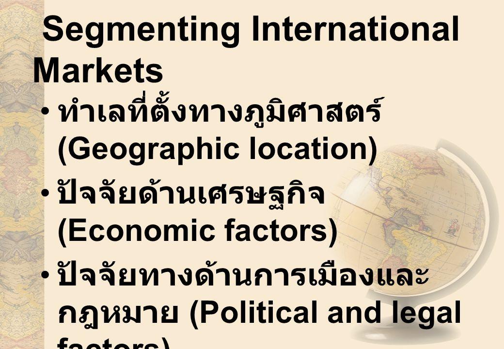 Segmenting International Markets ทำเลที่ตั้งทางภูมิศาสตร์ (Geographic location) ปัจจัยด้านเศรษฐกิจ (Economic factors) ปัจจัยทางด้านการเมืองและ กฎหมาย