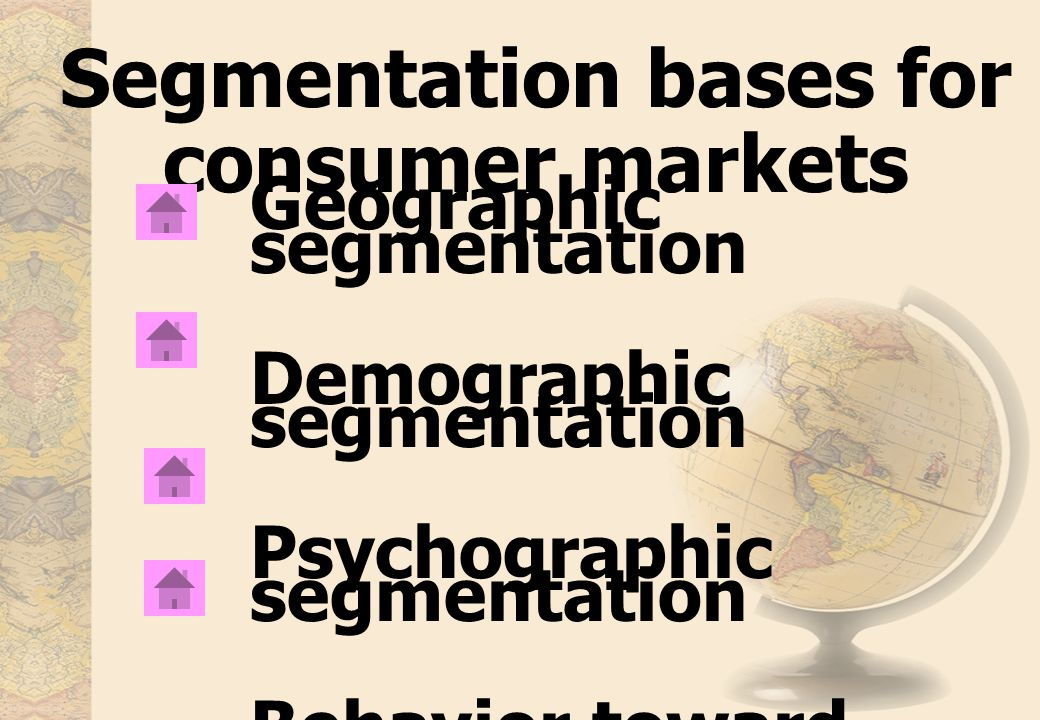Segmentation bases for consumer markets Geographic segmentation Demographic segmentation Psychographic segmentation Behavior toward product