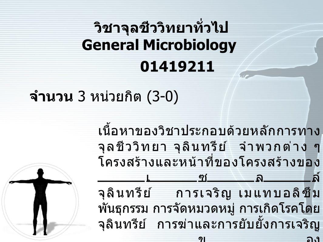 1 วิชาจุลชีววิทยาทั่วไป General Microbiology 01419211 จํานวน 3 หนวยกิต (3-0) เนื้อหาของวิชาประกอบดวยหลักการทาง จุลชีววิทยา จุลินทรีย จําพวกตาง ๆ โ