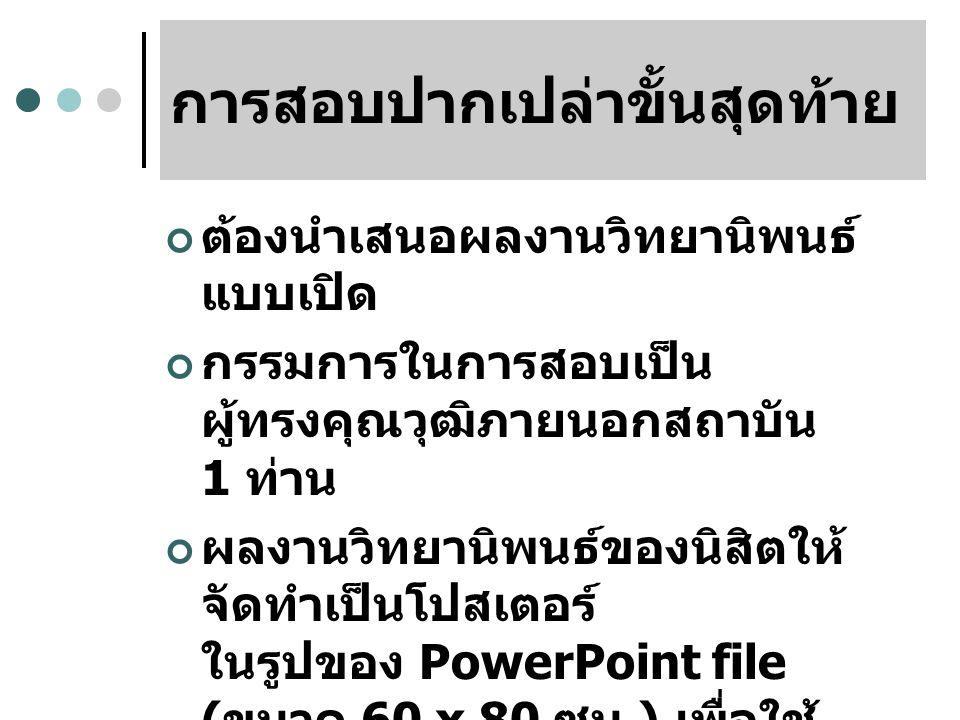 การสอบปากเปล่าขั้นสุดท้าย ต้องนำเสนอผลงานวิทยานิพนธ์ แบบเปิด กรรมการในการสอบเป็น ผู้ทรงคุณวุฒิภายนอกสถาบัน 1 ท่าน ผลงานวิทยานิพนธ์ของนิสิตให้ จัดทำเป็นโปสเตอร์ ในรูปของ PowerPoint file ( ขนาด 60 x 80 ซม.) เพื่อใช้ เผยแพร่ต่อสาธารณชนต่อไป