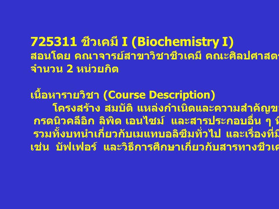 725311 ชีวเคมี I (Biochemistry I) สอนโดย คณาจารย์สาขาวิชาชีวเคมี คณะศิลปศาสตร์และวิทยาศาสตร์ จำนวน 2 หน่วยกิต เนื้อหารายวิชา (Course Description) โครง
