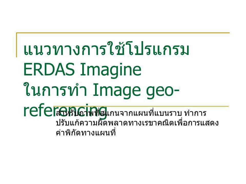 แนวทางการใช้โปรแกรม ERDAS Imagine ในการทำ Image geo- referencing สำหรับภาพที่สแกนจากแผนที่แบนราบ ทำการ ปรับแก้ความผิดพลาดทางเรขาคณิตเพื่อการแสดง ค่าพิ