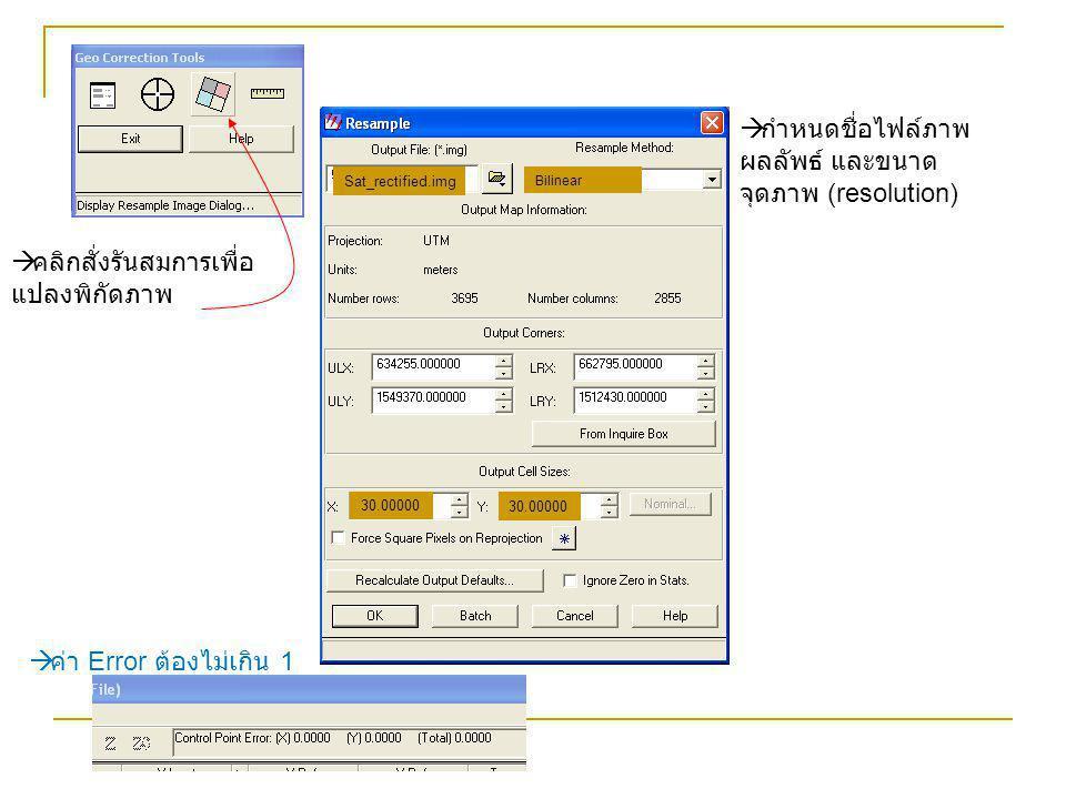  คลิกสั่งรันสมการเพื่อ แปลงพิกัดภาพ  กำหนดชื่อไฟล์ภาพ ผลลัพธ์ และขนาด จุดภาพ (resolution)  ค่า Error ต้องไม่เกิน 1 30.00000 Sat_rectified.img Bilin