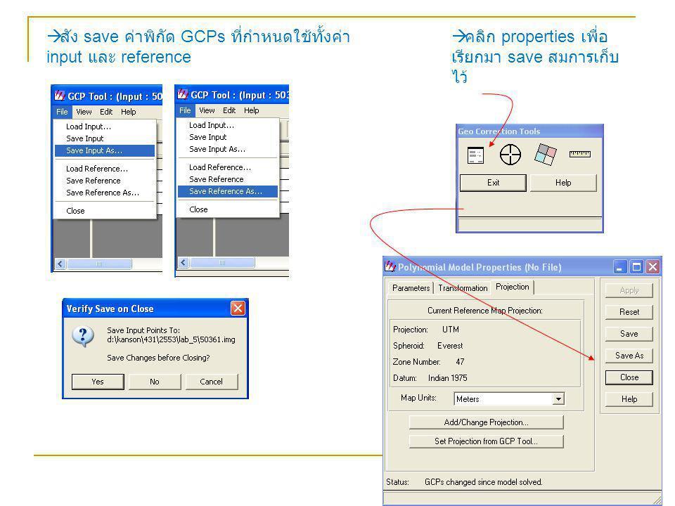  สัง save ค่าพิกัด GCPs ที่กำหนดใช้ทั้งค่า input และ reference  คลิก properties เพื่อ เรียกมา save สมการเก็บ ไว้