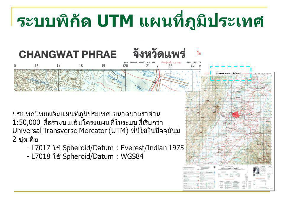 ระบบพิกัด UTM แผนที่ภูมิประเทศ ประเทศไทยผลิตแผนที่ภูมิประเทศ ขนาดมาตราส่วน 1:50,000 ที่สร้างบนเส้นโครงแผนที่ในระบบที่เรียกว่า Universal Transverse Mer