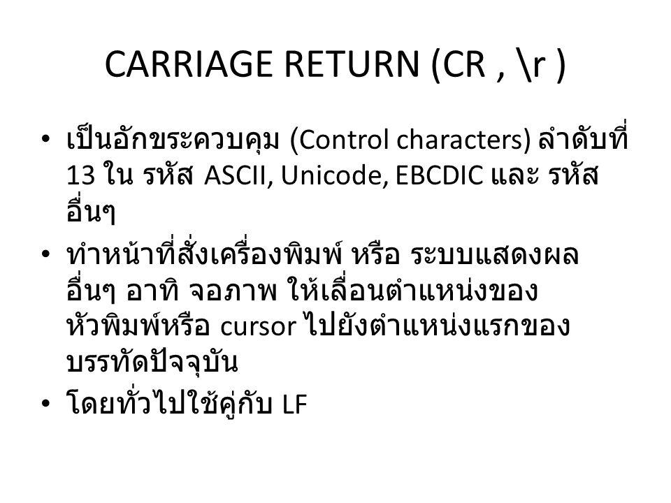 CARRIAGE RETURN (CR, \r ) เป็นอักขระควบคุม (Control characters) ลำดับที่ 13 ใน รหัส ASCII, Unicode, EBCDIC และ รหัส อื่นๆ ทำหน้าที่สั่งเครื่องพิมพ์ หรือ ระบบแสดงผล อื่นๆ อาทิ จอภาพ ให้เลื่อนตำแหน่งของ หัวพิมพ์หรือ cursor ไปยังตำแหน่งแรกของ บรรทัดปัจจุบัน โดยทั่วไปใช้คู่กับ LF