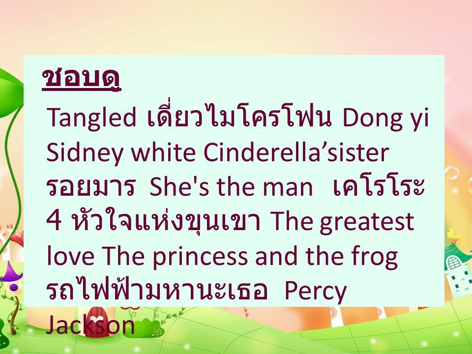ชอบดู Tangled เดี่ยวไมโครโฟน Dong yi Sidney white Cinderella'sister รอยมาร She s the man เคโรโระ 4 หัวใจแห่งขุนเขา The greatest love The princess and the frog รถไฟฟ้ามหานะเธอ Percy Jackson