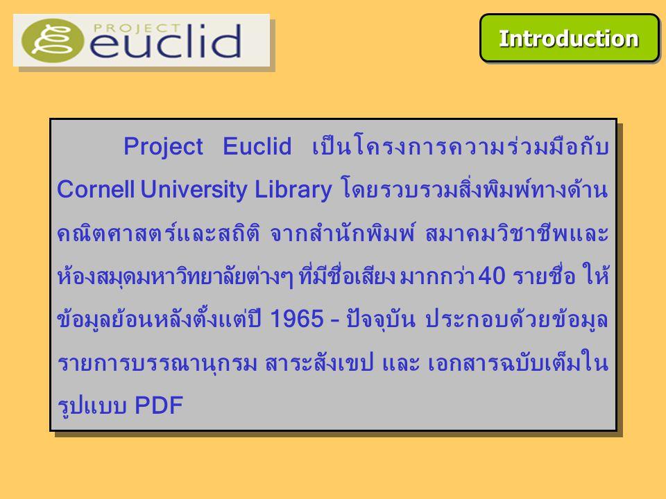 Project Euclid เป็นโครงการความร่วมมือกับ Cornell University Library โดยรวบรวมสิ่งพิมพ์ทางด้าน คณิตศาสตร์และสถิติ จากสำนักพิมพ์ สมาคมวิชาชีพและ ห้องสมุดมหาวิทยาลัยต่างๆ ที่มีชื่อเสียง มากกว่า 40 รายชื่อ ให้ ข้อมูลย้อนหลังตั้งแต่ปี 1965 – ปัจจุบัน ประกอบด้วยข้อมูล รายการบรรณานุกรม สาระสังเขป และ เอกสารฉบับเต็มใน รูปแบบ PDF IntroductionIntroduction