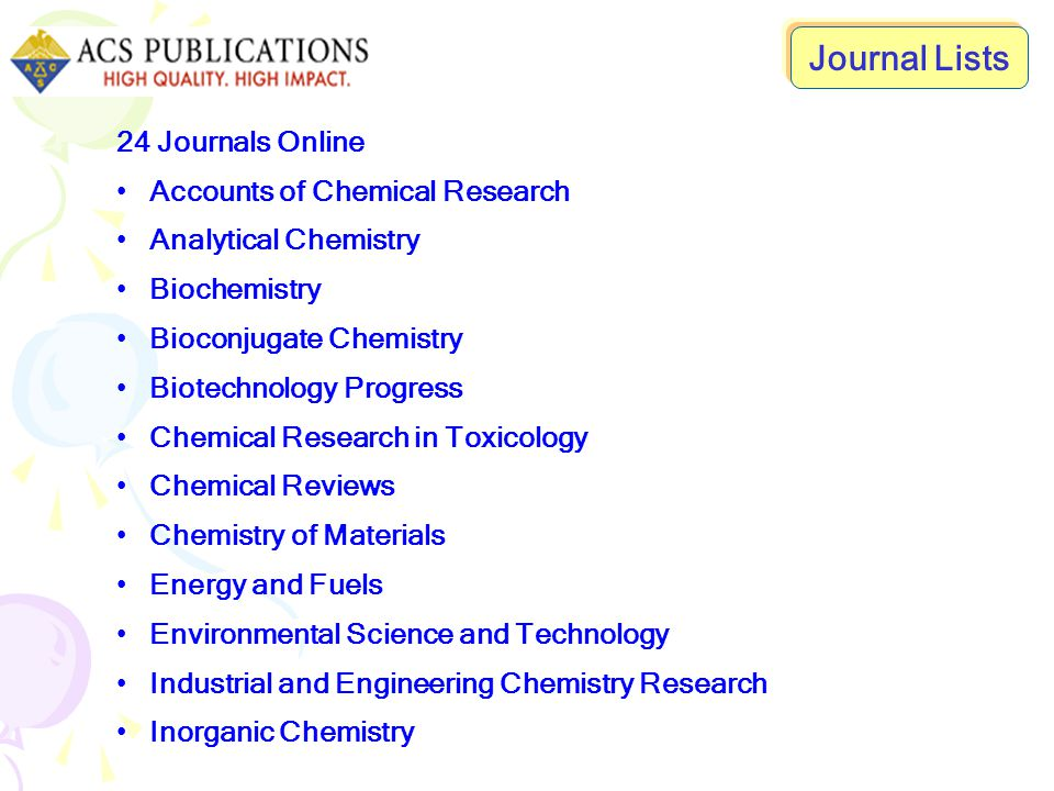 24 Journals Online Journal of Agricultural and Food Chemistry Journal of Chemical and Engineering Data Journal of Chemical Information and Modeling Journal of Medicinal Chemistry Journal of Natural Products Journal Of Organic Chemistry Journal Of Physical Chemistry, The Journal Of The American Chemical Society Longmuir Macromolecules Organic Process Research and Development Organometallics Journal Lists