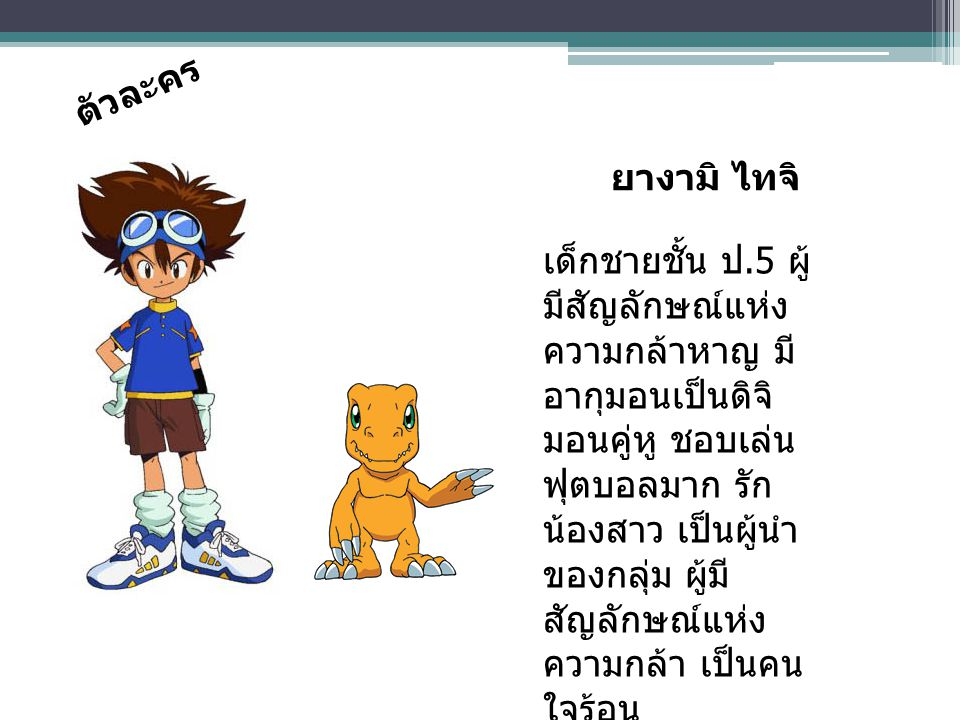 ตัวละคร เด็กชายชั้น ป.5 ผู้ มีสัญลักษณ์แห่ง ความกล้าหาญ มี อากุมอนเป็นดิจิ มอนคู่หู ชอบเล่น ฟุตบอลมาก รัก น้องสาว เป็นผู้นำ ของกลุ่ม ผู้มี สัญลักษณ์แห่ง ความกล้า เป็นคน ใจร้อน ยางามิ ไทจิ