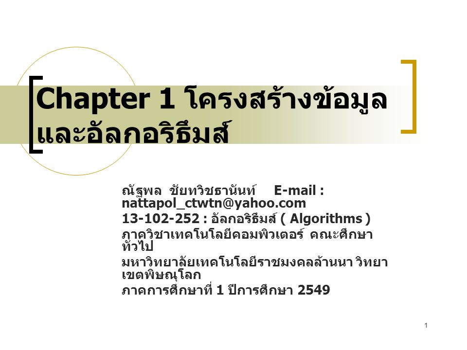 1 Chapter 1 โครงสร้างข้อมูล และอัลกอริธึมส์ ณัฐพล ชัยทวิชธานันท์ E-mail : nattapol_ctwtn@yahoo.com 13-102-252 : อัลกอริธึมส์ ( Algorithms ) ภาควิชาเทคโนโลยีคอมพิวเตอร์ คณะศึกษา ทั่วไป มหาวิทยาลัยเทคโนโลยีราชมงคลล้านนา วิทยา เขตพิษณุโลก ภาคการศึกษาที่ 1 ปีการศึกษา 2549