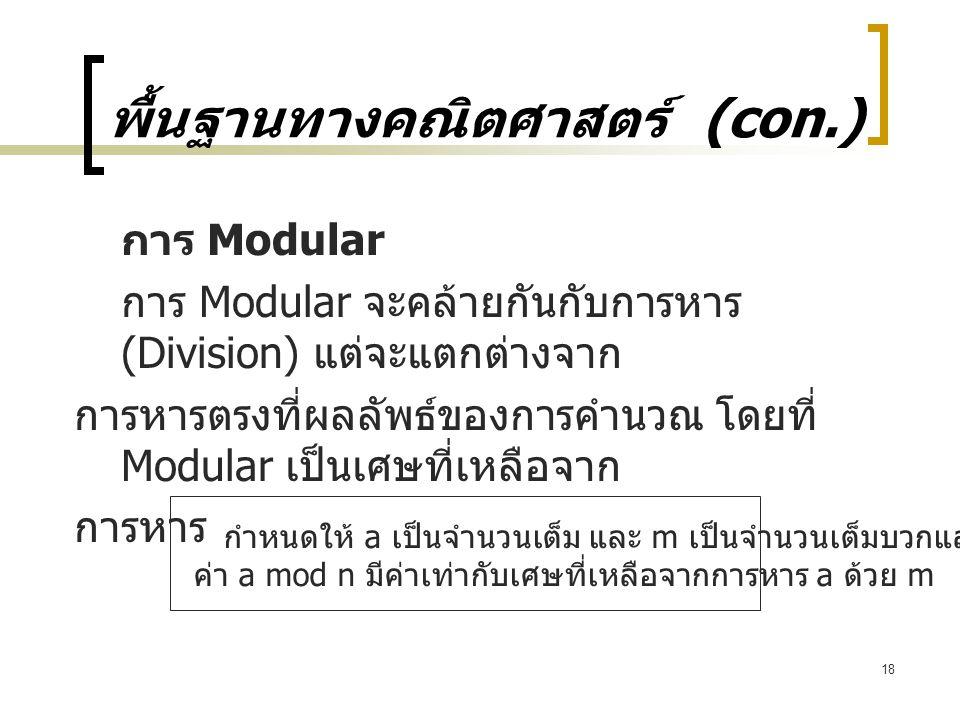 18 พื้นฐานทางคณิตศาสตร์ (con.) การ Modular การ Modular จะคล้ายกันกับการหาร (Division) แต่จะแตกต่างจาก การหารตรงที่ผลลัพธ์ของการคำนวณ โดยที่ Modular เป็นเศษที่เหลือจาก การหาร กำหนดให้ a เป็นจำนวนเต็ม และ m เป็นจำนวนเต็มบวกแล้ว ค่า a mod n มีค่าเท่ากับเศษที่เหลือจากการหาร a ด้วย m